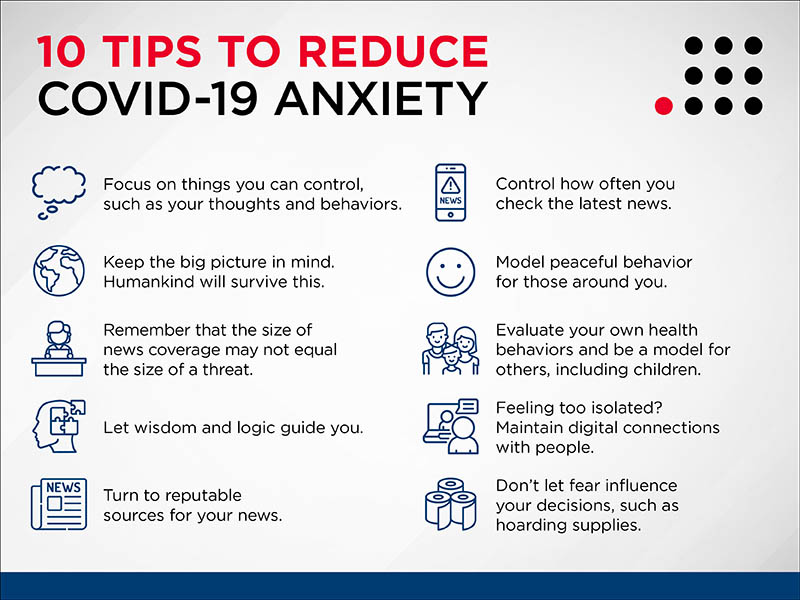 10 Tips to Reduce COVID-19 Anxiety  Focus on things you can control, such as your thoughts and behaviors.   Keep the big pictures in mind. Humankind will survive this.   Remember that the size of news coverage may not equal the size of the threat.  Let wisdom and  logic guide you.  Turn to reputable sources for your news.   Control how often you check the latest news.  Model peaceful behavior for those around you.  Evaluate your own health behaviors and be a model for others, including children.  Feeling too isolated? Maintain digital connections with people.  Don't let fear influence your decisions, such as hoarding supplies.