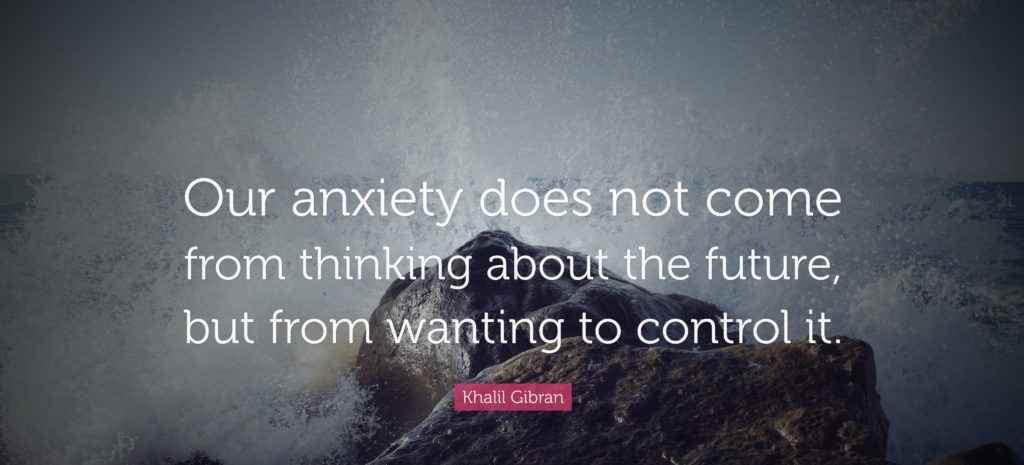 Our anxiety does not come from thinking about the future, but from wanting to control it. -Khalil Gibran